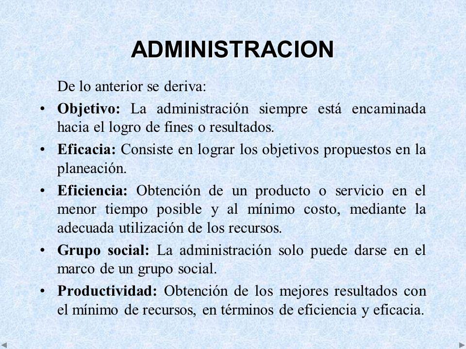ADMINISTRACION De lo anterior se deriva: Objetivo: La administración siempre está encaminada hacia el logro de fines o resultados. Eficacia: Consiste