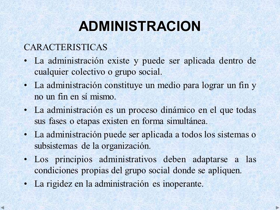 ADMINISTRACION CARACTERISTICAS La administración existe y puede ser aplicada dentro de cualquier colectivo o grupo social. La administración constituy