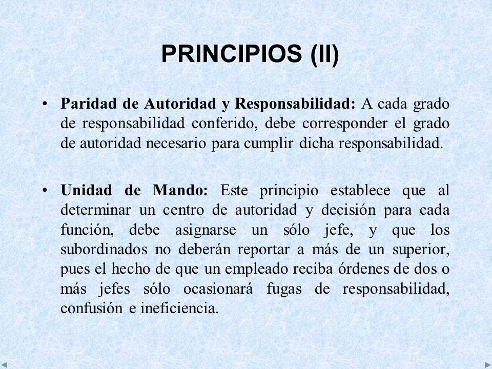 PRINCIPIOS (II) Paridad de Autoridad y Responsabilidad: A cada grado de responsabilidad conferido, debe corresponder el grado de autoridad necesario p