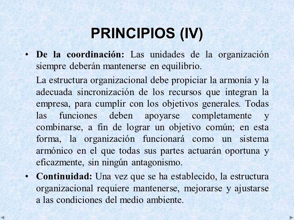 PRINCIPIOS (IV) De la coordinación: Las unidades de la organización siempre deberán mantenerse en equilibrio. La estructura organizacional debe propic