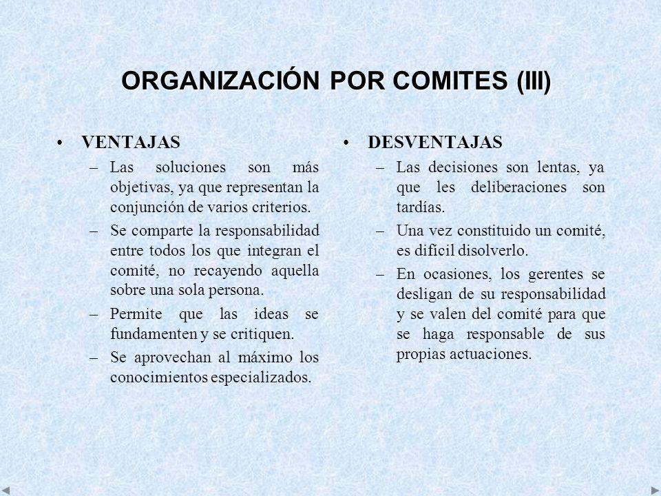 ORGANIZACIÓN POR COMITES (III) VENTAJAS –Las soluciones son más objetivas, ya que representan la conjunción de varios criterios. –Se comparte la respo