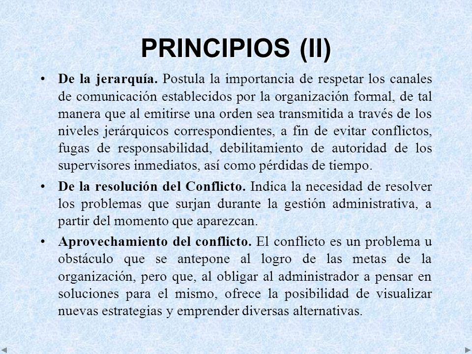 PRINCIPIOS (II) De la jerarquía. Postula la importancia de respetar los canales de comunicación establecidos por la organización formal, de tal manera