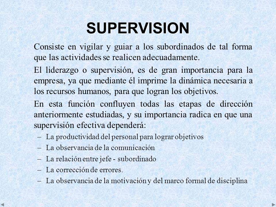 SUPERVISION Consiste en vigilar y guiar a los subordinados de tal forma que las actividades se realicen adecuadamente. El liderazgo o supervisión, es