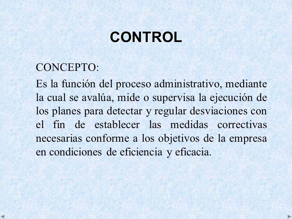 CONTROL CONCEPTO: Es la función del proceso administrativo, mediante la cual se avalúa, mide o supervisa la ejecución de los planes para detectar y re
