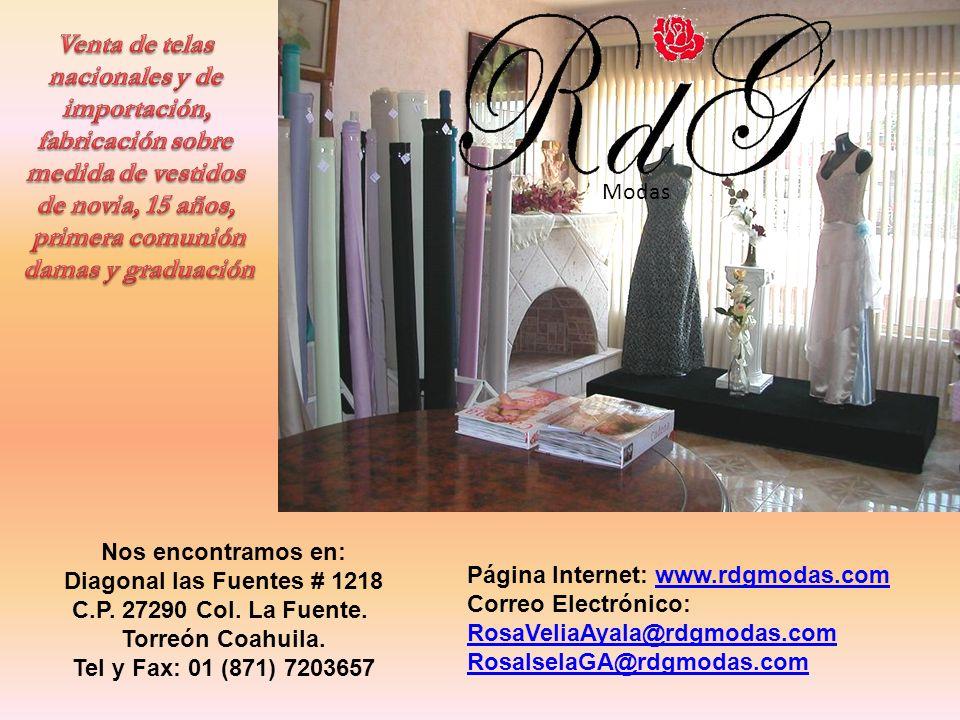 Modas Nos encontramos en: Diagonal las Fuentes # 1218 C.P. 27290 Col. La Fuente. Torreón Coahuila. Tel y Fax: 01 (871) 7203657 Página Internet: www.rd