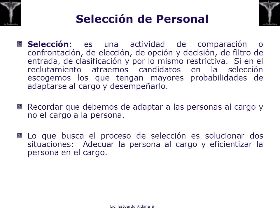Lic. Estuardo Aldana S. Selección de Personal Selección: es una actividad de comparación o confrontación, de elección, de opción y decisión, de filtro