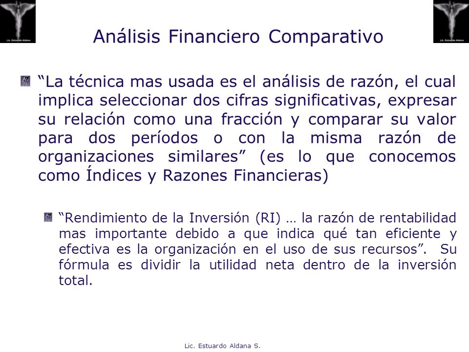 Lic. Estuardo Aldana S. Análisis Financiero Comparativo La técnica mas usada es el análisis de razón, el cual implica seleccionar dos cifras significa