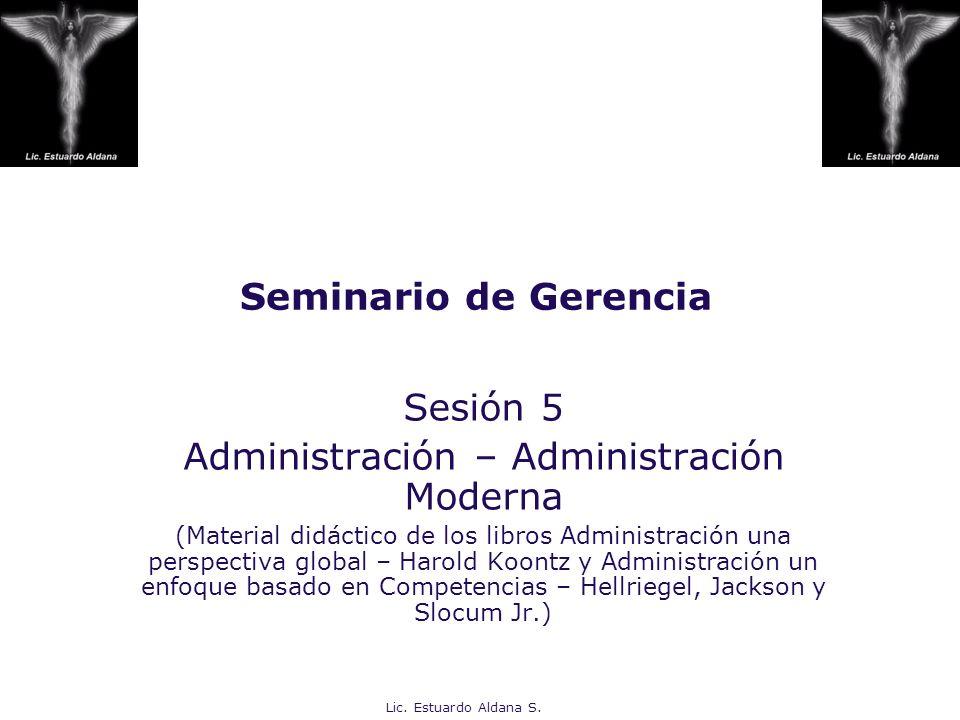 Lic. Estuardo Aldana S. Seminario de Gerencia Sesión 5 Administración – Administración Moderna (Material didáctico de los libros Administración una pe