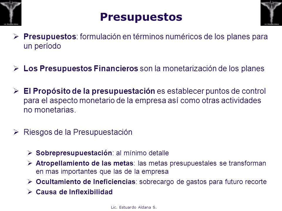 Lic. Estuardo Aldana S. Presupuestos: formulación en términos numéricos de los planes para un período Los Presupuestos Financieros son la monetarizaci