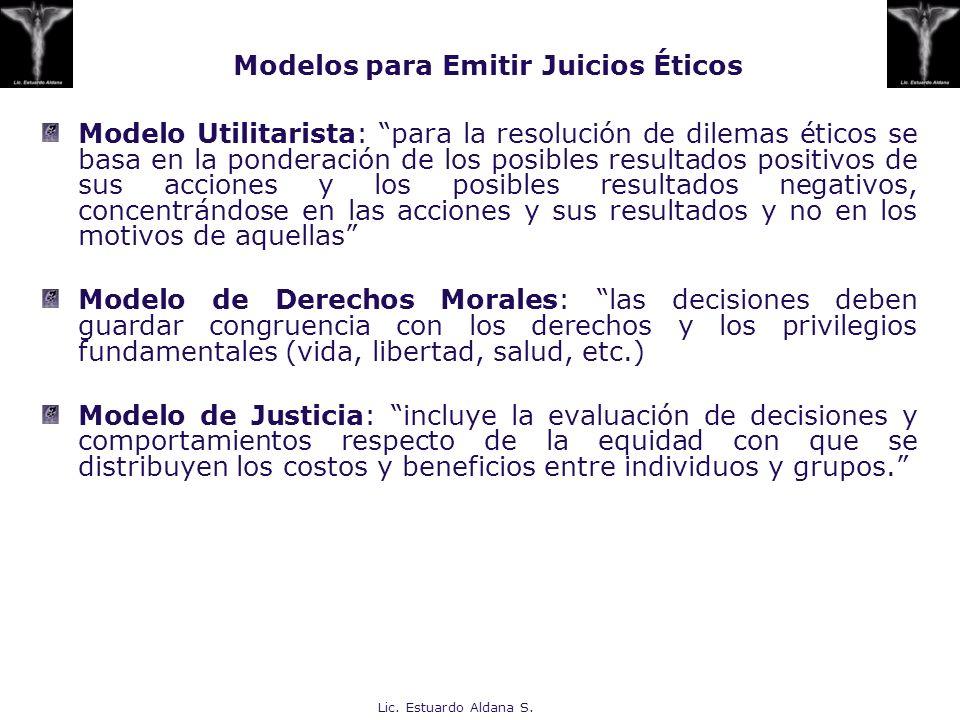 Lic. Estuardo Aldana S. Modelos para Emitir Juicios Éticos Modelo Utilitarista: para la resolución de dilemas éticos se basa en la ponderación de los