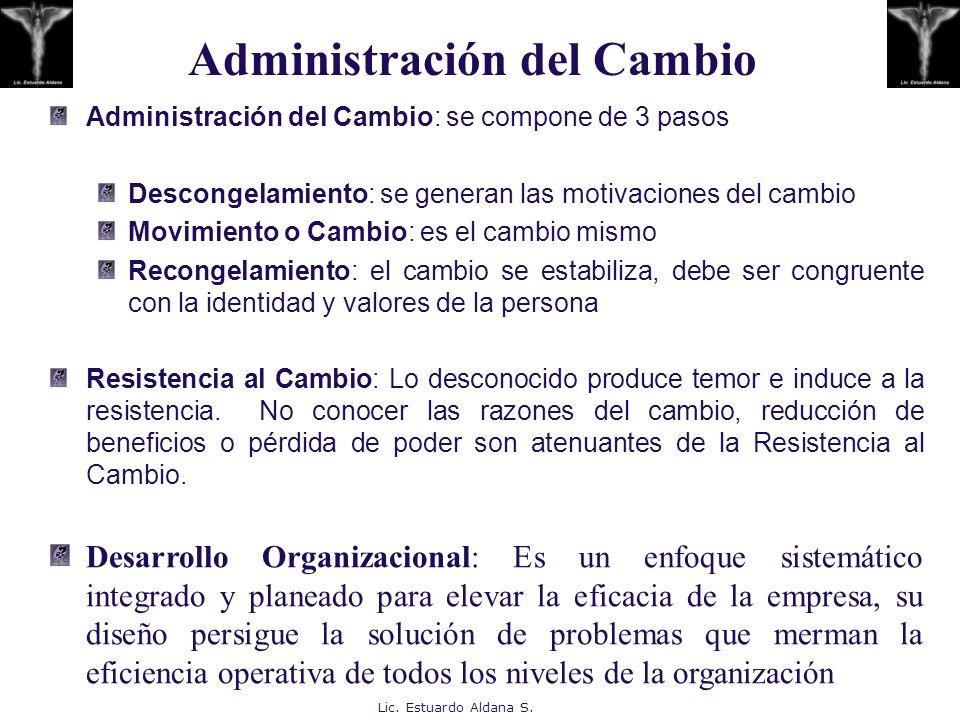 Lic. Estuardo Aldana S. Administración del Cambio: se compone de 3 pasos Descongelamiento: se generan las motivaciones del cambio Movimiento o Cambio:
