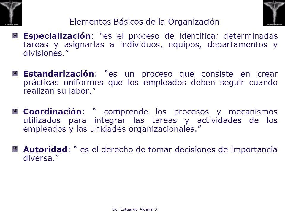 Lic. Estuardo Aldana S. Elementos Básicos de la Organización Especialización: es el proceso de identificar determinadas tareas y asignarlas a individu