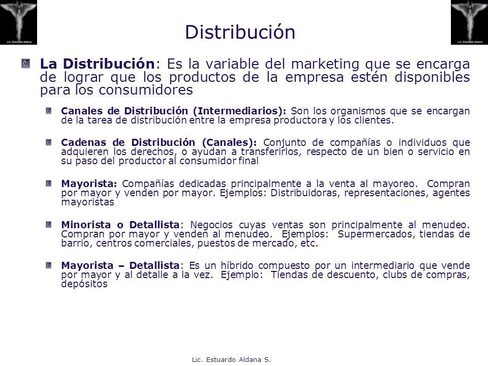 Lic. Estuardo Aldana S. Distribución La Distribución: Es la variable del marketing que se encarga de lograr que los productos de la empresa estén disp