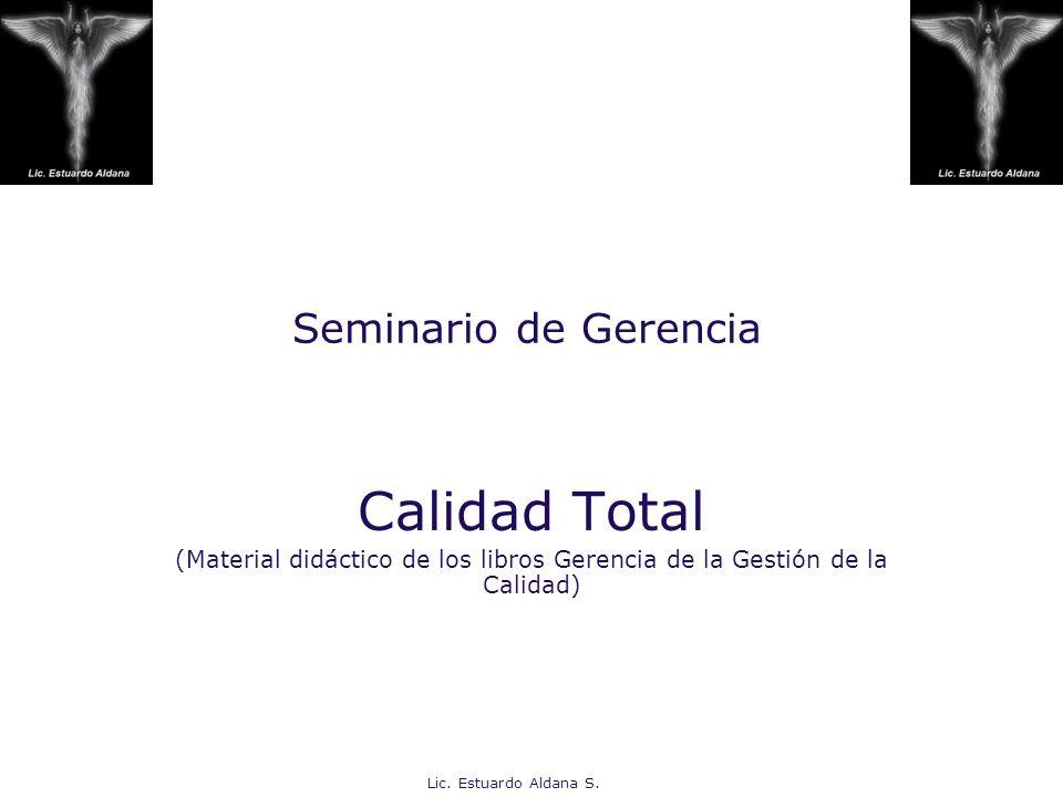 Lic. Estuardo Aldana S. Seminario de Gerencia Calidad Total (Material didáctico de los libros Gerencia de la Gestión de la Calidad)