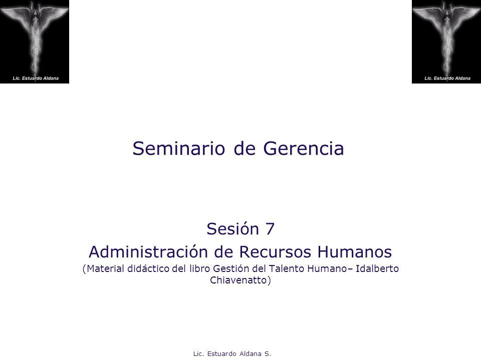 Lic. Estuardo Aldana S. Seminario de Gerencia Sesión 7 Administración de Recursos Humanos (Material didáctico del libro Gestión del Talento Humano– Id