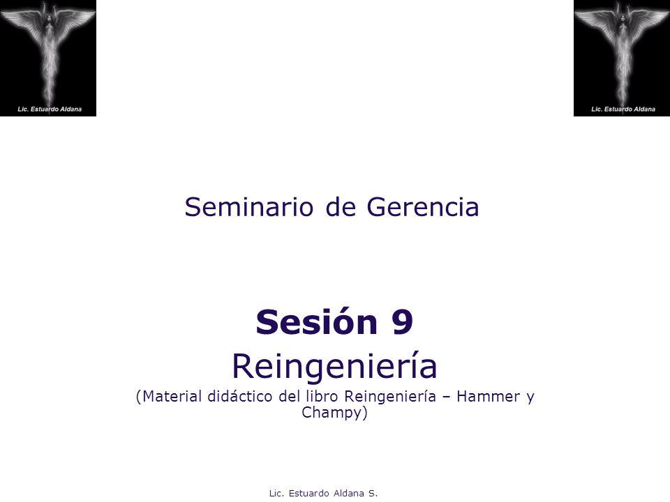 Lic. Estuardo Aldana S. Seminario de Gerencia Sesión 9 Reingeniería (Material didáctico del libro Reingeniería – Hammer y Champy)