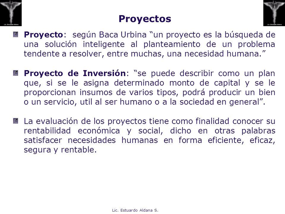 Lic. Estuardo Aldana S. Proyectos Proyecto: según Baca Urbina un proyecto es la búsqueda de una solución inteligente al planteamiento de un problema t
