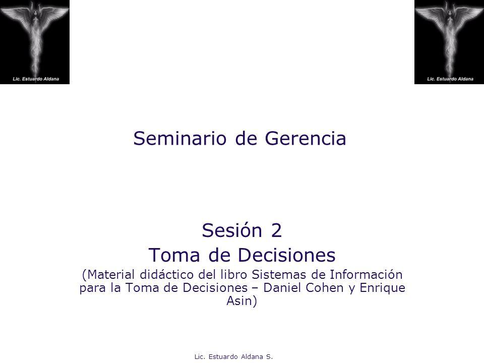 Lic. Estuardo Aldana S. Seminario de Gerencia Sesión 2 Toma de Decisiones (Material didáctico del libro Sistemas de Información para la Toma de Decisi