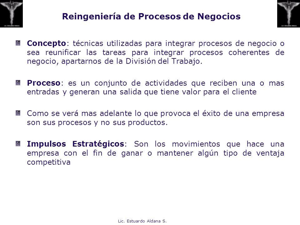 Lic. Estuardo Aldana S. Reingeniería de Procesos de Negocios Concepto: técnicas utilizadas para integrar procesos de negocio o sea reunificar las tare