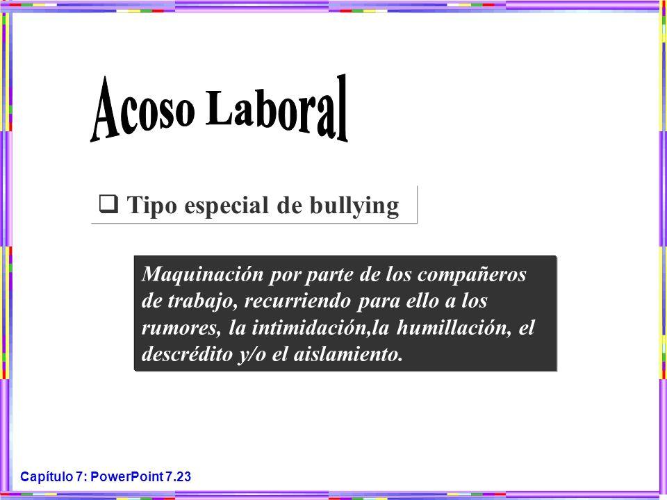 Capítulo 7: PowerPoint 7.23 Tipo especial de bullying Maquinación por parte de los compañeros de trabajo, recurriendo para ello a los rumores, la inti