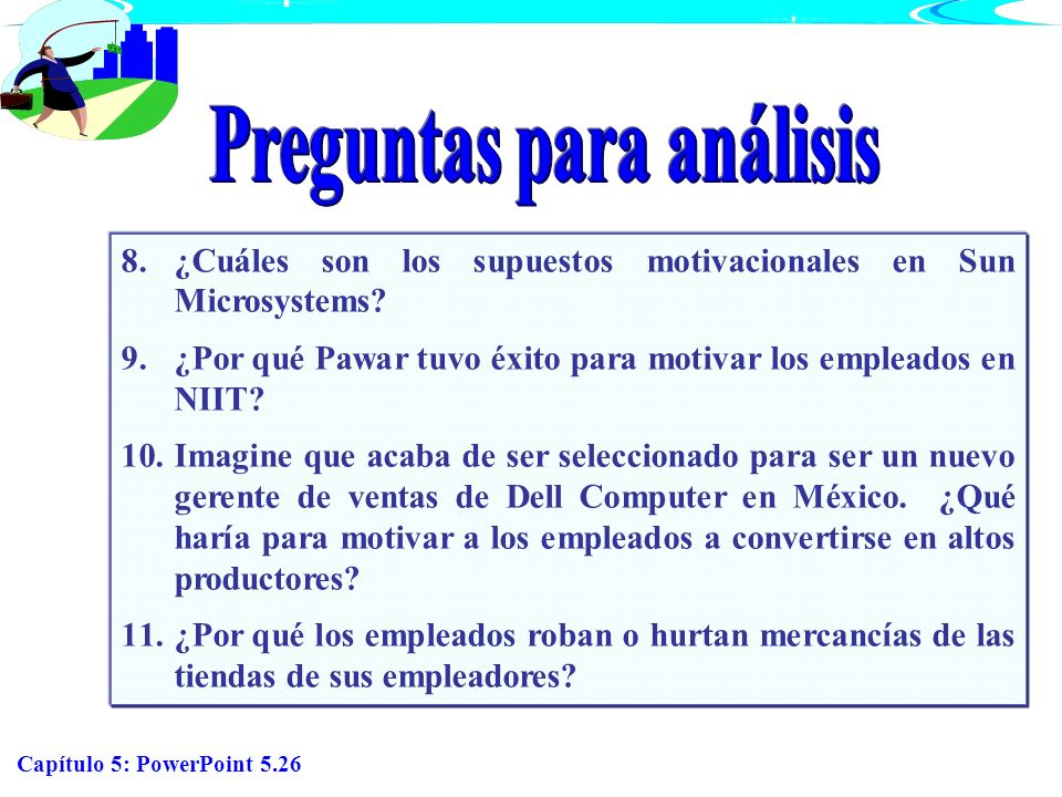 Capítulo 5: PowerPoint 5.26 8.¿Cuáles son los supuestos motivacionales en Sun Microsystems? 9.¿Por qué Pawar tuvo éxito para motivar los empleados en