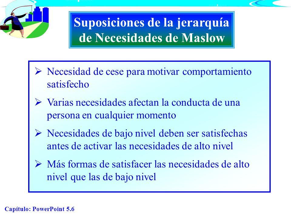 Capítulo: PowerPoint 5.6 Suposiciones de la jerarquía de Necesidades de Maslow Necesidad de cese para motivar comportamiento satisfecho Varias necesid