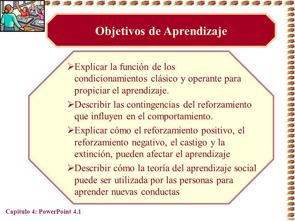 Capítulo 4: PowerPoint 4.1 Objetivos de Aprendizaje Explicar la función de los condicionamientos clásico y operante para propiciar el aprendizaje. Des