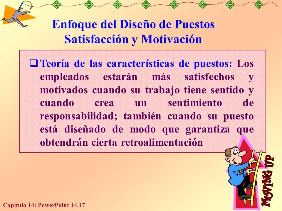 Capítulo 14: PowerPoint 14.17 Enfoque del Diseño de Puestos Satisfacción y Motivación Teoría de las características de puestos: Los empleados estarán más satisfechos y motivados cuando su trabajo tiene sentido y cuando crea un sentimiento de responsabilidad; también cuando su puesto está diseñado de modo que garantiza que obtendrán cierta retroalimentación