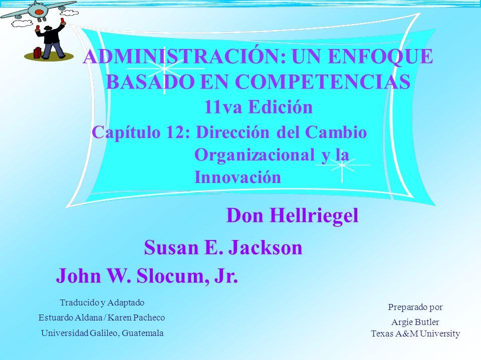 Capítulo 12: Dirección del Cambio Organizacional y la Innovación ADMINISTRACIÓN: UN ENFOQUE BASADO EN COMPETENCIAS 11va Edición Don Hellriegel John W.