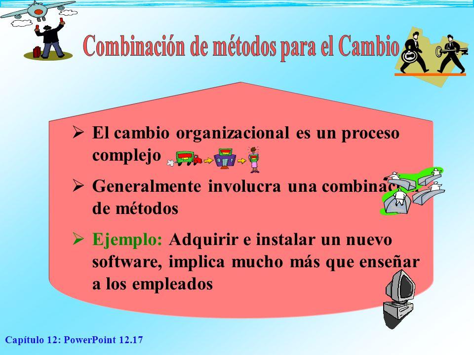 Capítulo 12: PowerPoint 12.17 E l cambio organizacional es un proceso complejo Generalmente involucra una combinación de métodos Ejemplo: Adquirir e i