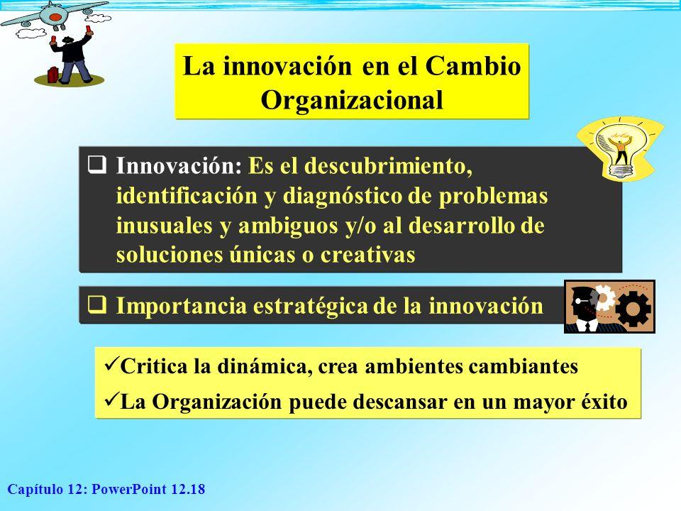 Capítulo 12: PowerPoint 12.18 La innovación en el Cambio Organizacional Innovación: Es el descubrimiento, identificación y diagnóstico de problemas in