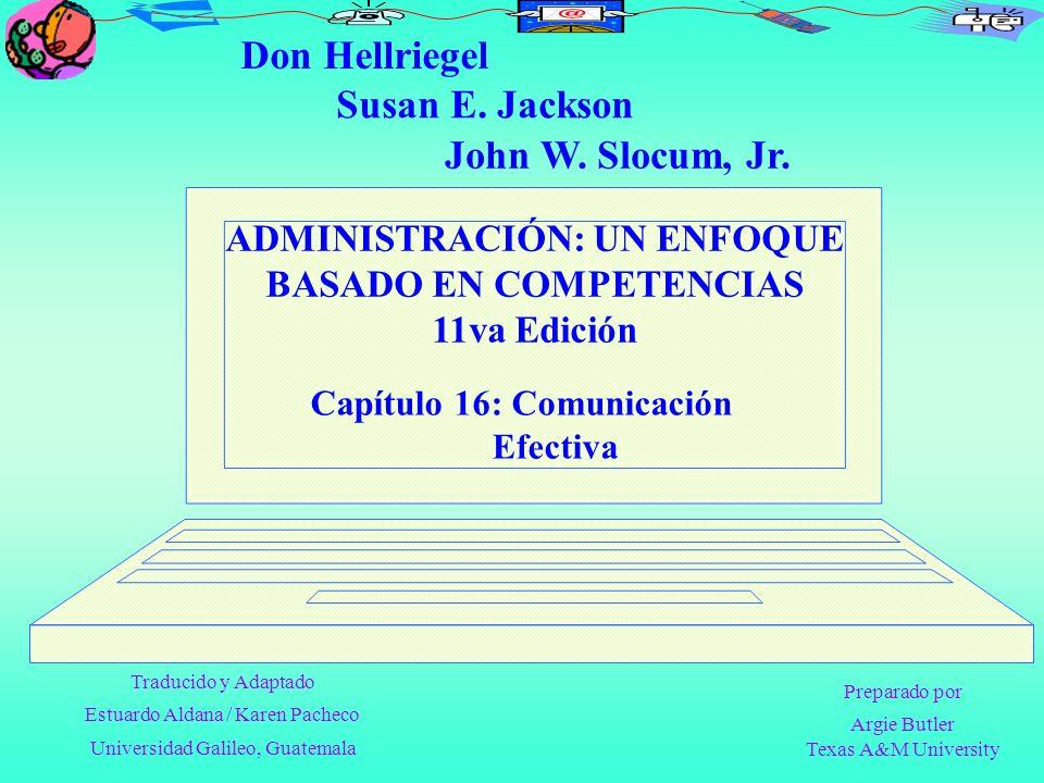 ADMINISTRACIÓN: UN ENFOQUE BASADO EN COMPETENCIAS 11va Edición Capítulo 16: Comunicación Efectiva Don Hellriegel John W. Slocum, Jr. Susan E. Jackson