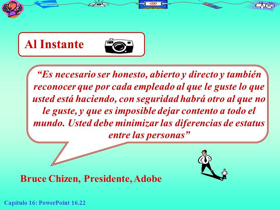 Capítulo 16: PowerPoint 16.22 Al Instante Es necesario ser honesto, abierto y directo y también reconocer que por cada empleado al que le guste lo que