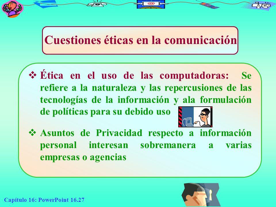 Capítulo 16: PowerPoint 16.27 Cuestiones éticas en la comunicación Ética en el uso de las computadoras: Se refiere a la naturaleza y las repercusiones