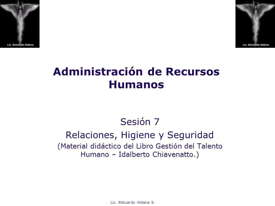 Lic. Estuardo Aldana S. Administración de Recursos Humanos Sesión 7 Relaciones, Higiene y Seguridad (Material didáctico del Libro Gestión del Talento
