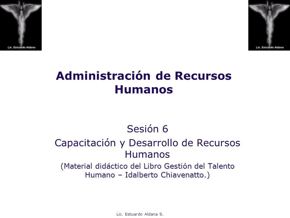 Lic. Estuardo Aldana S. Administración de Recursos Humanos Sesión 6 Capacitación y Desarrollo de Recursos Humanos (Material didáctico del Libro Gestió