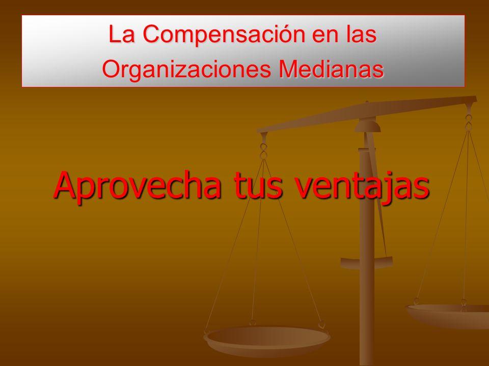 La Compensación en las Medianas La Compensación en las Organizaciones Medianas Aprovecha tus ventajas