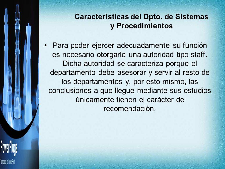 Características del Dpto. de Sistemas y Procedimientos Para poder ejercer adecuadamente su función es necesario otorgarle una autoridad tipo staff. Di