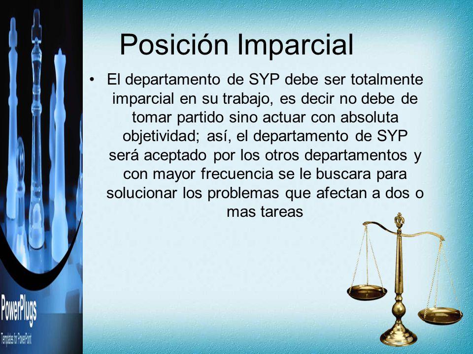 Posición Imparcial El departamento de SYP debe ser totalmente imparcial en su trabajo, es decir no debe de tomar partido sino actuar con absoluta obje