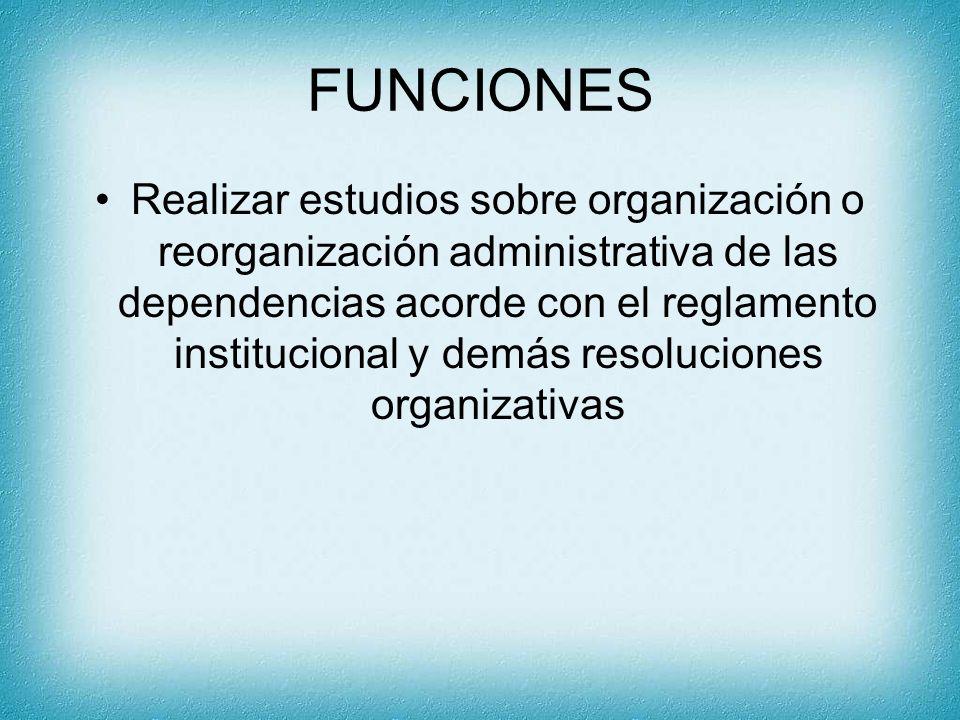 FUNCIONES Realizar estudios sobre organización o reorganización administrativa de las dependencias acorde con el reglamento institucional y demás reso