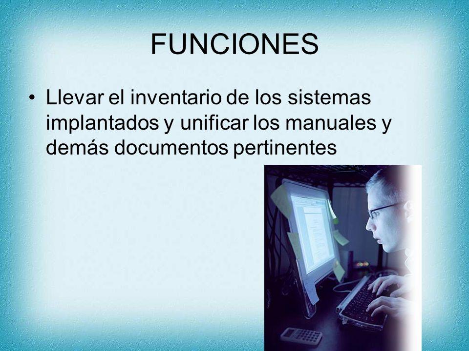 FUNCIONES Llevar el inventario de los sistemas implantados y unificar los manuales y demás documentos pertinentes