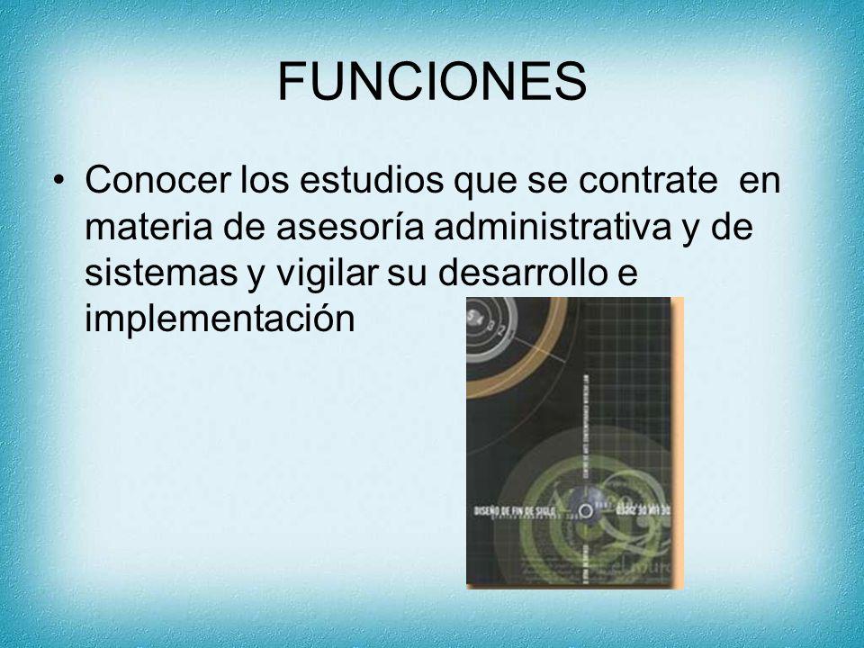 FUNCIONES Conocer los estudios que se contrate en materia de asesoría administrativa y de sistemas y vigilar su desarrollo e implementación