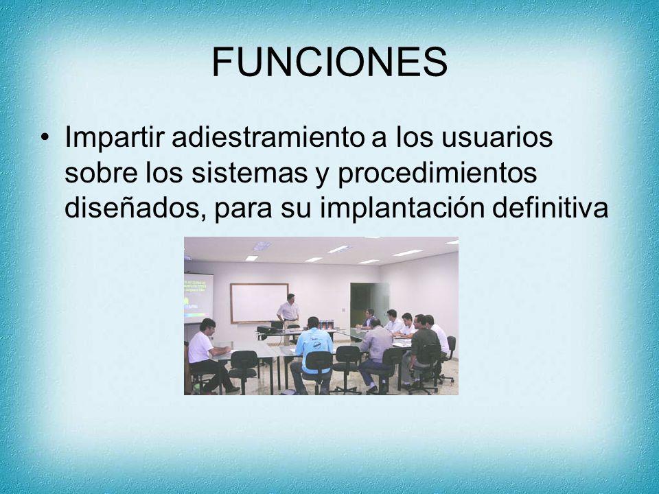 FUNCIONES Impartir adiestramiento a los usuarios sobre los sistemas y procedimientos diseñados, para su implantación definitiva