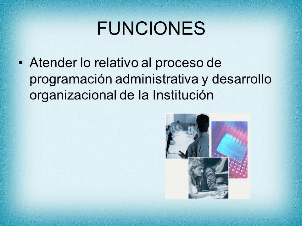 FUNCIONES Atender lo relativo al proceso de programación administrativa y desarrollo organizacional de la Institución
