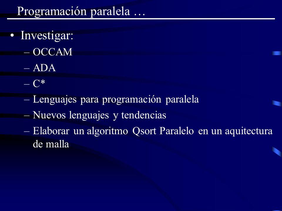 Programación paralela … Investigar: –OCCAM –ADA –C* –Lenguajes para programación paralela –Nuevos lenguajes y tendencias –Elaborar un algoritmo Qsort