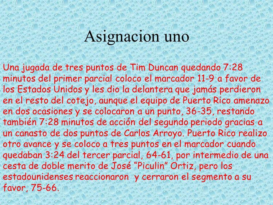 Asignacion uno Una jugada de tres puntos de Tim Duncan quedando 7:28 minutos del primer parcial coloco el marcador 11-9 a favor de los Estados Unidos