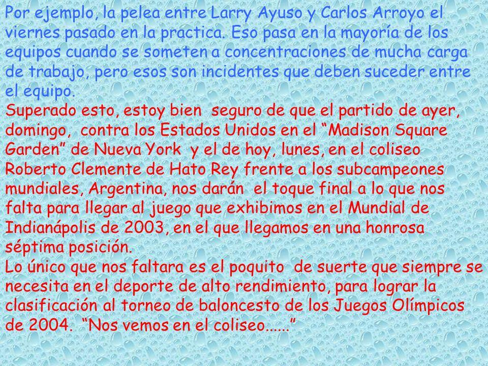 Por ejemplo, la pelea entre Larry Ayuso y Carlos Arroyo el viernes pasado en la practica. Eso pasa en la mayoría de los equipos cuando se someten a co
