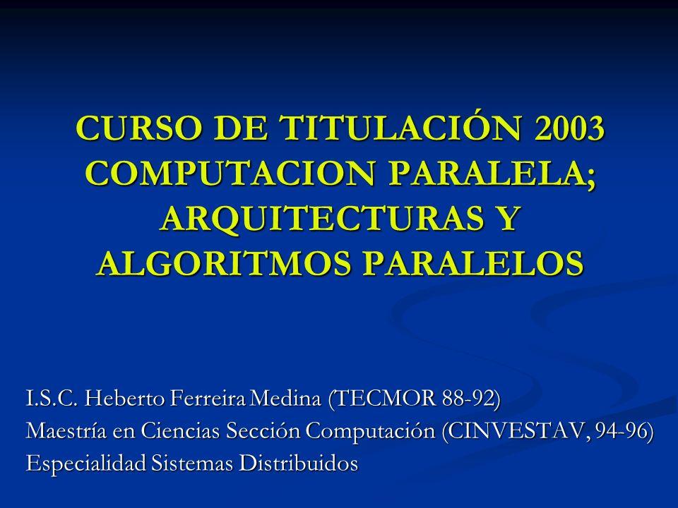CURSO DE TITULACIÓN 2003 COMPUTACION PARALELA; ARQUITECTURAS Y ALGORITMOS PARALELOS I.S.C. Heberto Ferreira Medina (TECMOR 88-92) Maestría en Ciencias