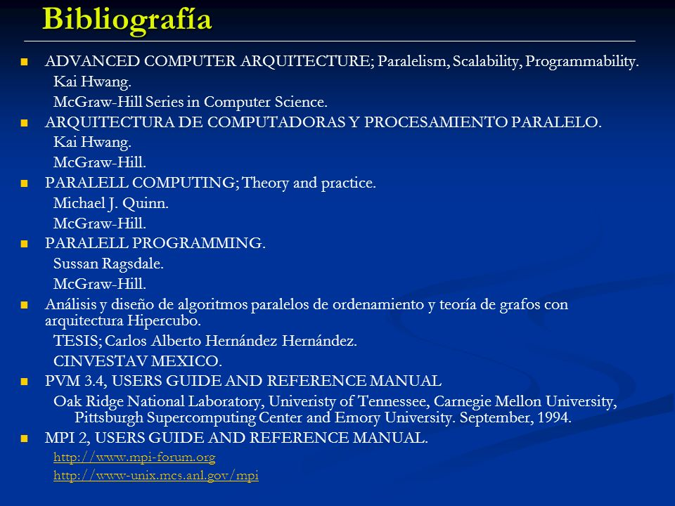 Evaluación del Curso … Trabajos de Investigación (15 %) Trabajos de Investigación (15 %) Examen(s) teórico(s) (20 %) Examen(s) teórico(s) (20 %) Proyecto de programación: Proyecto de programación: Programa ejemplo de PVM en Linux/Windows (35 %) Programa ejemplo de PVM en Linux/Windows (35 %) Programa ejemplo de MPI en un Cluster Linux (30 %) Programa ejemplo de MPI en un Cluster Linux (30 %) Mínima aprobatoria 70 Mínima aprobatoria 70