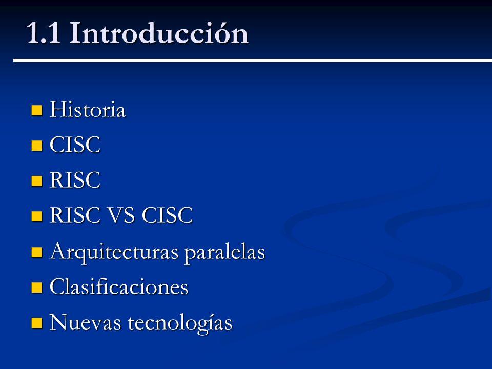 1.1 Introducción Historia Historia CISC CISC RISC RISC RISC VS CISC RISC VS CISC Arquitecturas paralelas Arquitecturas paralelas Clasificaciones Clasi